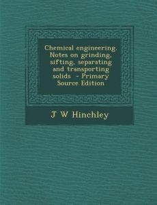 Chemical Engineering. Notes on Grinding, Sifting, Separating and Transporting Solids by J. W. Hinchley - Paperback