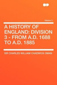 A History of England: Division 3 - From A.D. 1688 to A.D. 1885 Volume 3 by Charles William Chadwick Oman, Sir Charles William Chadwick Oman - Paperback