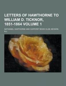 Letters of Hawthorne to William D. Ticknor, 1851-1864 Volume 1 by Nathaniel Hawthorne - Paperback