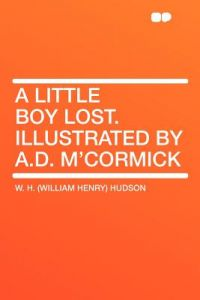 A Little Boy Lost. Illustrated A.D. M'Cormick by W. H. (William Henry) Hudson - Paperback
