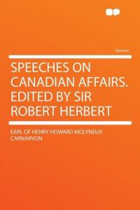 Speeches on Canadian Affairs. Edited Sir Robert Herbert by Earl Of Henry Howard Molyneux Carnarvon - Paperback