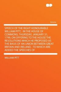 Speech of the Right Honourable William Pitt,: In the House of Commons, Thursday, January 31, 1799, on Offering to the House the Resolutions Which He P by William Pitt - Paperback