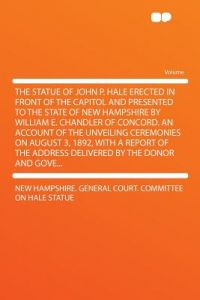The Statue of John P. Hale Erected in Front of the Capitol and Presented to the State of New Hampshire William E. Chandler of Concord. an Account o by New Hampshire General Court Co Statue - Paperback