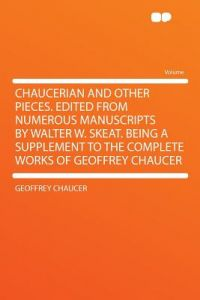 Chaucerian and Other Pieces. Edited from Numerous Manuscripts Walter W. Skeat. Being a Supplement to the Complete Works of Geoffrey Chaucer by Geoffrey Chaucer - Paperback