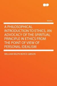 A Philosophical Introduction to Ethics, an Advocacy of the Spiritual Principle in Ethics from the Point of View of Personal Idealism by William Ralph Boyce Gibson - Paperback