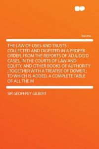 The Law of Uses and Trusts: Collected and Digested in a Proper Order, from the Reports of Adjudg'd Cases, in the Courts of Law and Equity, and Oth by Geoffrey Gilbert - Paperback