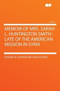 Memoir of Mrs. Sarah L. Huntington Smith: Late of the American Mission in Syria by Edward W. (Edward William) Hooker - Paperback