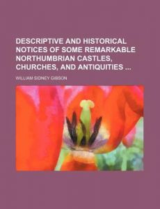 Descriptive and Historical Notices of Some Remarkable Northumbrian Castles, Churches, and Antiquities by William Sidney Gibson - Paperback