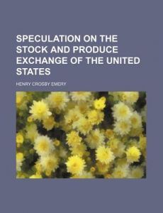 Speculation on the Stock and Produce Exchange of the United States by Henry Crosby Emery - Paperback