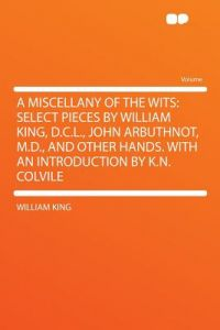A Miscellany of the Wits: Select Pieces William King, D.C.L., John Arbuthnot, M.D., and Other Hands. with an Introduction K.N. Colvile by William King - Paperback
