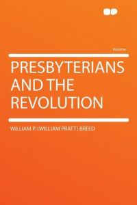 Presbyterians and the Revolution by William P. (William Pratt) Breed - Paperback