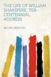 The Life of William Shakspere; Ter-Centennial Address by Willard Gibson Day - Paperback