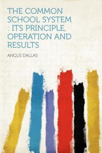 The Common School System: Its Principle, Operation and Results by Angus Dallas - Paperback
