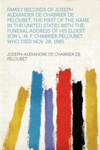 Family Records of Joseph Alexander de Chabrier de Peloubet, the First of the Name in the United States with the Funeral Address of His Eldest Son L. M by Joseph-Alexandre De Chabrier D Peloubet - Paperback