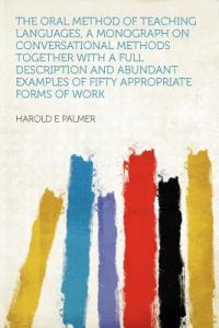 The Oral Method of Teaching Languages, a Monograph on Conversational Methods Together with a Full Description and Abundant Examples of Fifty Appropria by Harold E. Palmer - Paperback