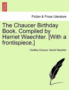 The Chaucer Birthday Book. Compiled Harriet Waechter. [With a Frontispiece.] by Geoffrey Chaucer, Harriet Waechter - Paperback