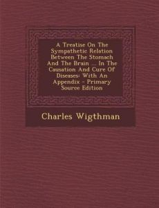 A Treatise on the Sympathetic Relation Between the Stomach and the Brain ... in the Causation and Cure of Diseases: With an Appendix by Charles Wigthman - Paperback