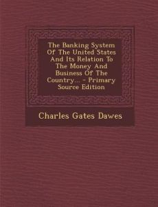 The Banking System of the United States and Its Relation to the Money and Business of the Country... by Charles Gates Dawes - Paperback