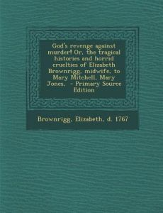 God's Revenge Against Murder! Or, the Tragical Histories and Horrid Cruelties of Elizabeth Brownrigg, Midwife, to Mary Mitchell, Mary Jones, - Primary by Elizabeth D. 1767 Brownrigg - Paperback