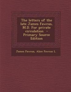 The Letters of the Late James Fawcus, M.D. for Private Circulation - Primary Source Edition by James Fawcus, Alice Fawcus L - Paperback