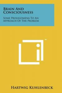 Brain and Consciousness: Some Prolegomena to an Approach of the Problem by Hartwig Kuhlenbeck - Paperback