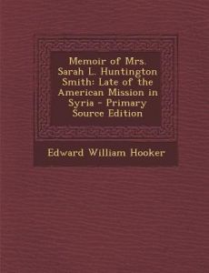 Memoir of Mrs. Sarah L. Huntington Smith: Late of the American Mission in Syria - Primary Source Edition by Edward William Hooker - Paperback