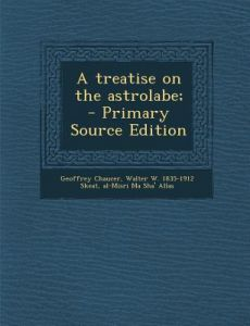 A Treatise on the Astrolabe; - Primary Source Edition by Geoffrey Chaucer, Walter W. 1835-1912 Skeat, Al-Misri Ma Sha' Allas - Paperback