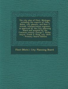 The City Plan of Flint, Michigan, Including the Reports of John Nolen, City Planner, and Bion J. Arnold, Transportation Engineer, as Approved the C by Flint (Mich ). City Planning Board - Paperback