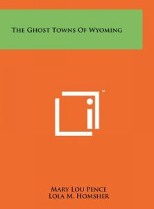 The Ghost Towns of Wyoming by Mary Lou Pence, Lola M. Homsher - Hardcover
