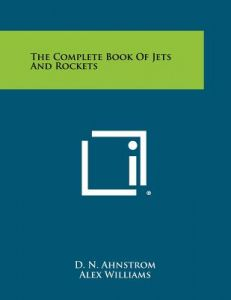 The Complete Book of Jets and Rockets by D. N. Ahnstrom, Alex Williams, Jerome Lederer - Paperback