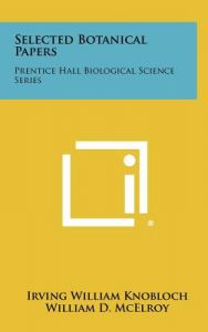 Selected Botanical Papers: Prentice Hall Biological Science Series by Irving William Knobloch, William D. McElroy, Carl P. Swanson - Hardcover