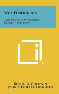 Why Foreign Aid: Two Messages President Kennedy and Essays by Robert A. Goldwin, John Fitzgerald Kennedy - Hardcover