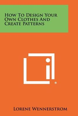 How To Design Your Own Clothes And Create Patterns By Lorene