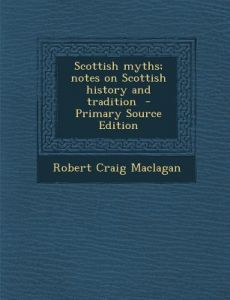 Scottish Myths; Notes on Scottish History and Tradition - Primary Source Edition by Robert Craig Maclagan - Paperback