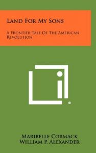 Land for My Sons: A Frontier Tale of the American Revolution by Maribelle Cormack, William P. Alexander, Lyle Justis - Hardcover