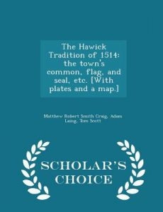 The Hawick Tradition of 1514: The Town's Common, Flag, and Seal, Etc. [With Plates and a Map.] - Scholar's Choice Edition by Matthew Robert Smith Craig, Adam Laing, Tom Scott - Paperback