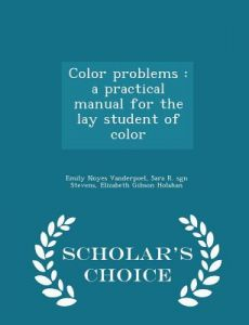 Color Problems: A Practical Manual for the Lay Student of Color - Scholar's Choice Edition by Emily Noyes Vanderpoel, Sara R. Sgn Stevens, Elizabeth Gibson Holahan - Paperback