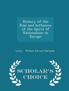 History of the Rise and Influence of the Spirit of Rationalism in Europe - Scholar's Choice Edition by Lecky William Edward Hartpole - Paperback