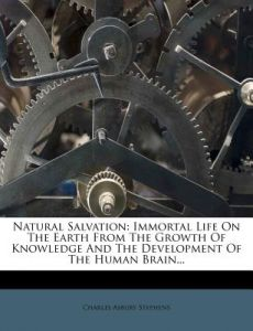 Natural Salvation: Immortal Life on the Earth from the Growth of Knowledge and the Development of the Human Brain... by Charles Asbury Stephens - Paperback