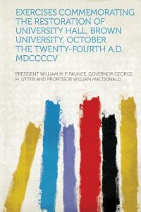Exercises Commemorating the Restoration of University Hall, Brown University, October the Twenty-Fourth A.D. MDCCCCV by President William H. P. Faun MacDonald - Paperback