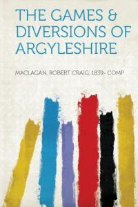 The Games & Diversions of Argyleshire by Maclagan Robert Craig 1839 Comp - Paperback