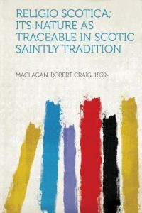 Religio Scotica; Its Nature as Traceable in Scotic Saintly Tradition by Maclagan Robert Craig 1839- - Paperback