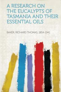 A Research on the Eucalypts of Tasmania and Their Essential Oils by Baker Richard Thomas 1854-1941 - Paperback