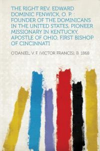 The Right REV. Edward Dominic Fenwick, O. P.: Founder of the Dominicans in the United States, Pioneer Missionary in Kentucky, Apostle of Ohio, First B by O''Daniel V. F. (Victor Francis) 1868 - Paperback