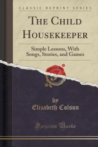 The Child Housekeeper: Simple Lessons, with Songs, Stories, and Games (Classic Reprint) by Elizabeth Colson - Paperback