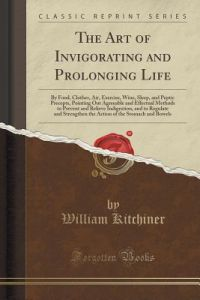 The Art of Invigorating and Prolonging Life: By Food, Clothes, Air, Exercise, Wine, Sleep, and Peptic Precepts, Pointing Out Agreeable and Effectual M by William Kitchiner - Paperback