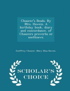 Chaucer's Beads. Mrs. Haweis. a Birthday Book, Diary and Concordance, of Chaucers Proverbs or Soothsaws. - Scholar's Choice Edition by Geoffrey Chaucer, Mary Eliza Haweis - Paperback
