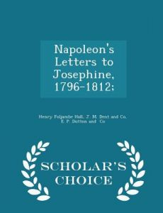 Napoleon's Letters to Josephine, 1796-1812; - Scholar's Choice Edition by Henry Foljambe Hall, J. M. Dent and Co, E. P. Dutton and - Paperback