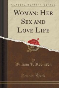 Woman Her Sex And Love Life Classic Reprint By William J Robinson