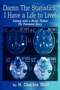 Damn the Statistics, I Have a Life to Live!: Coping with a Brain Tumor My Personal Story by H. Charles Wolf - Paperback